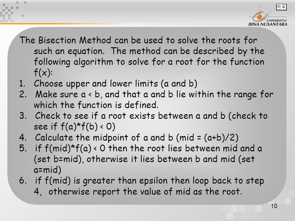 The Bisection Method can be used to solve the roots for such an equation. The method can be described by the following algorithm to solve for a root for the function f(x):