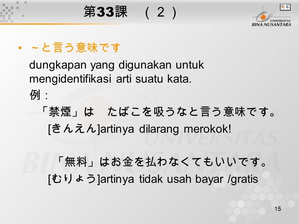 第33課 (2) ~と言う意味です. dungkapan yang digunakan untuk mengidentifikasi arti suatu kata. 例: 「禁煙」は たばこを吸うなと言う意味です。
