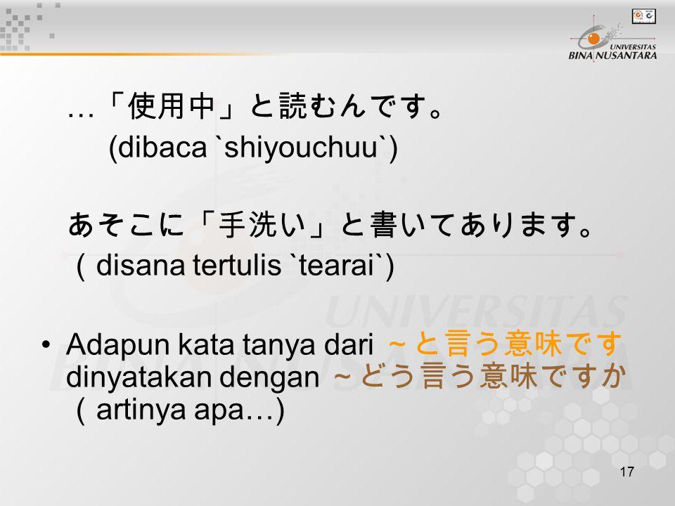 …「使用中」と読むんです。 (dibaca `shiyouchuu`) あそこに「手洗い」と書いてあります。 (disana tertulis `tearai`)