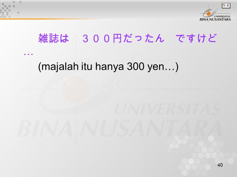 雑誌は 300円だったん ですけど… (majalah itu hanya 300 yen…)