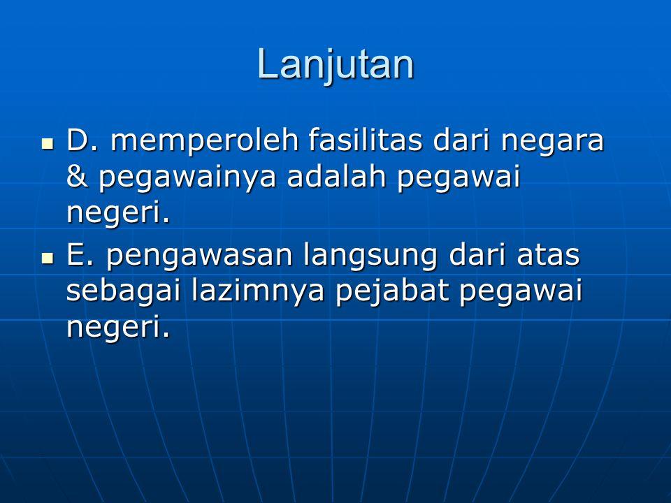 Lanjutan D. memperoleh fasilitas dari negara & pegawainya adalah pegawai negeri.