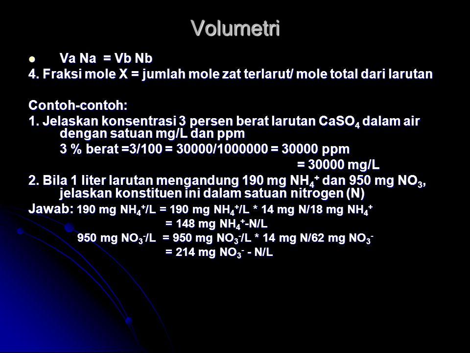 Volumetri Va Na = Vb Nb. 4. Fraksi mole X = jumlah mole zat terlarut/ mole total dari larutan. Contoh-contoh: