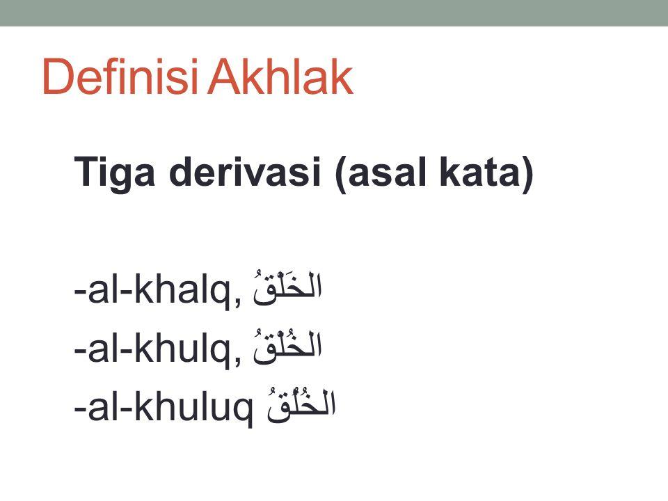 Definisi Akhlak Tiga derivasi (asal kata) -al-khalq, الخَلْقُ