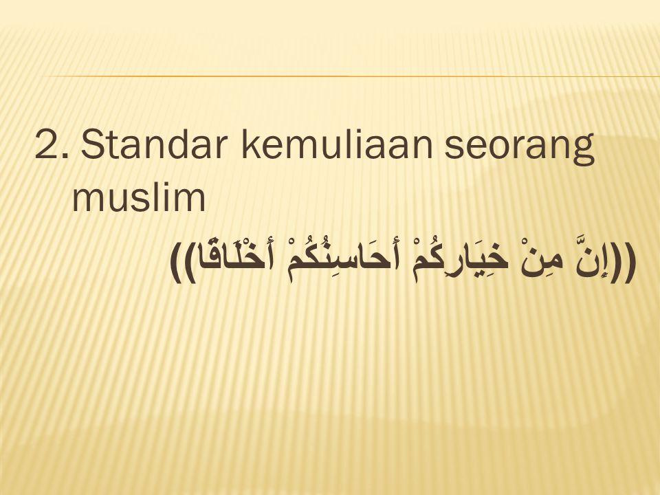 2. Standar kemuliaan seorang muslim ((إِنَّ مِنْ خِيَارِكُمْ أَحَاسِنُكُمْ أَخْلَاقًا))