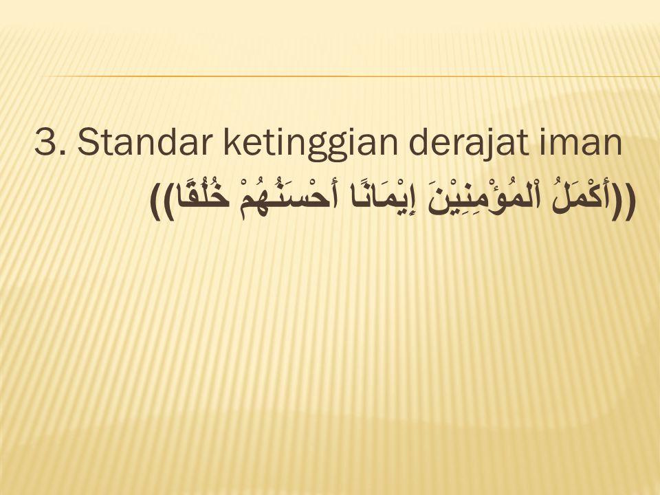 3. Standar ketinggian derajat iman ((أَكْمَلُ اْلمُؤْمِنِيْنَ إِيْمَانًا أَحْسَنُهُمْ خُلُقًا))