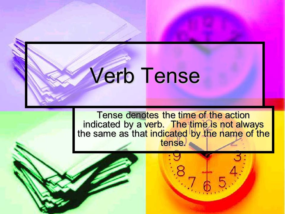Verb Tense Tense denotes the time of the action indicated by a verb.