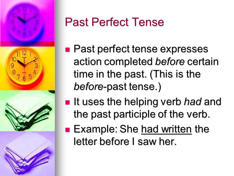 Past Perfect Tense Past perfect tense expresses action completed before certain time in the past. (This is the before-past tense.)