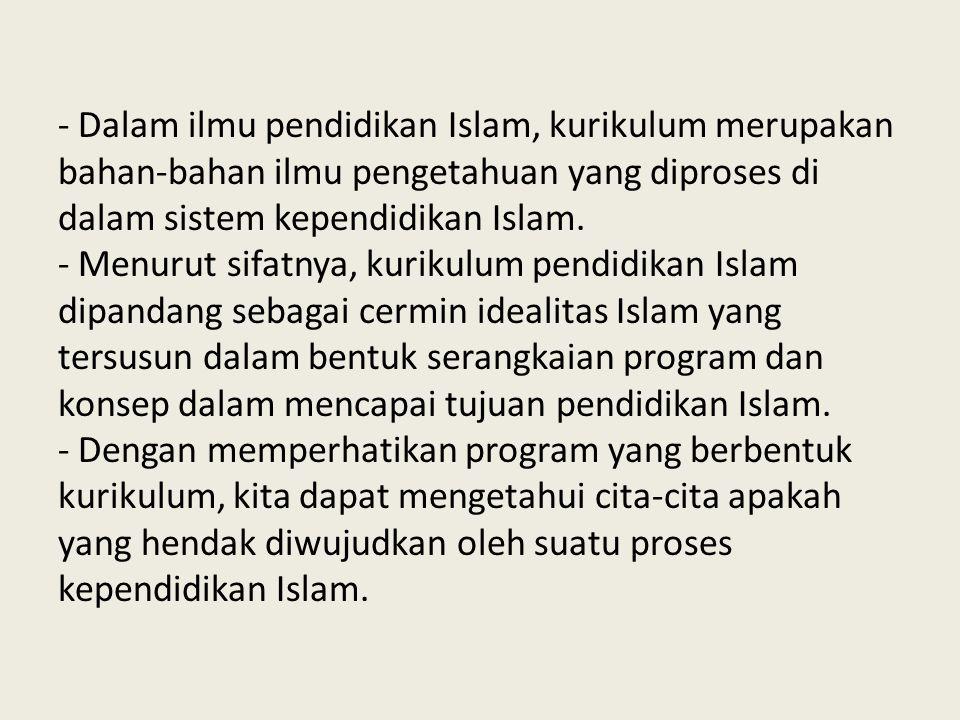- Dalam ilmu pendidikan Islam, kurikulum merupakan bahan-bahan ilmu pengetahuan yang diproses di dalam sistem kependidikan Islam.