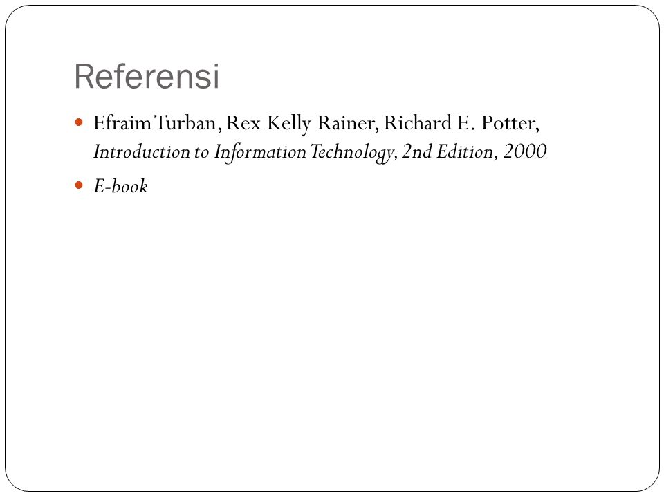 Referensi Efraim Turban, Rex Kelly Rainer, Richard E. Potter, Introduction to Information Technology, 2nd Edition, 2000.