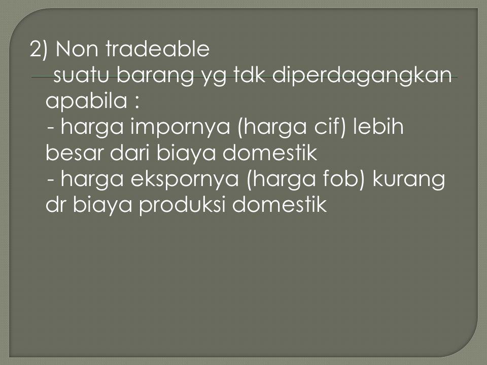 2) Non tradeable suatu barang yg tdk diperdagangkan apabila : - harga impornya (harga cif) lebih besar dari biaya domestik - harga ekspornya (harga fob) kurang dr biaya produksi domestik