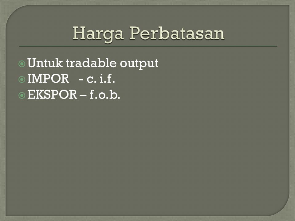 Harga Perbatasan Untuk tradable output IMPOR - c. i.f. EKSPOR – f.o.b.