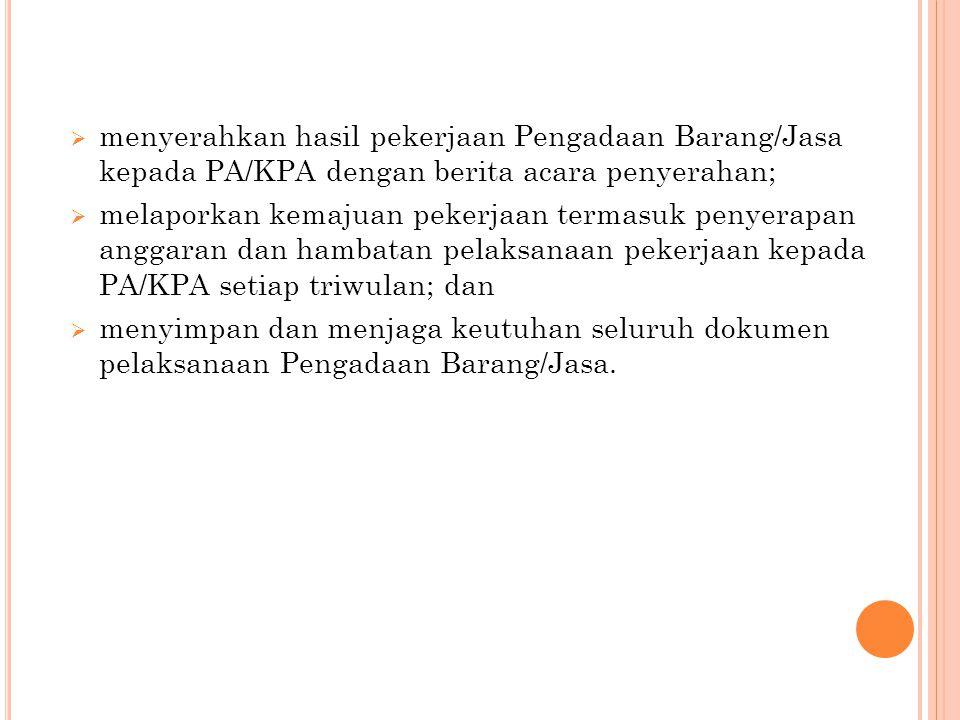 menyerahkan hasil pekerjaan Pengadaan Barang/Jasa kepada PA/KPA dengan berita acara penyerahan;