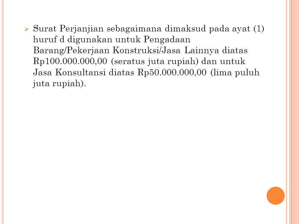 Surat Perjanjian sebagaimana dimaksud pada ayat (1) huruf d digunakan untuk Pengadaan Barang/Pekerjaan Konstruksi/Jasa Lainnya diatas Rp100.000.000,00 (seratus juta rupiah) dan untuk Jasa Konsultansi diatas Rp50.000.000,00 (lima puluh juta rupiah).