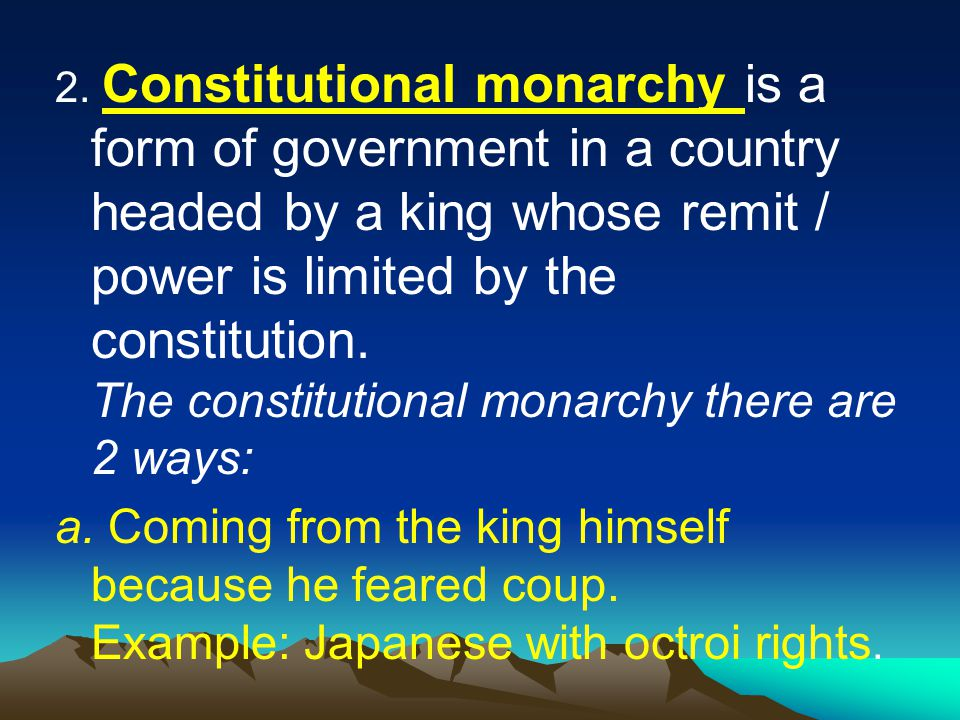 2. Constitutional monarchy is a form of government in a country headed by a king whose remit / power is limited by the constitution. The constitutional monarchy there are 2 ways: