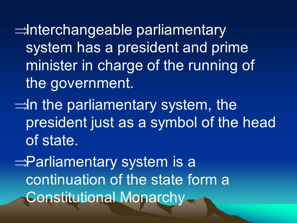 Interchangeable parliamentary system has a president and prime minister in charge of the running of the government.