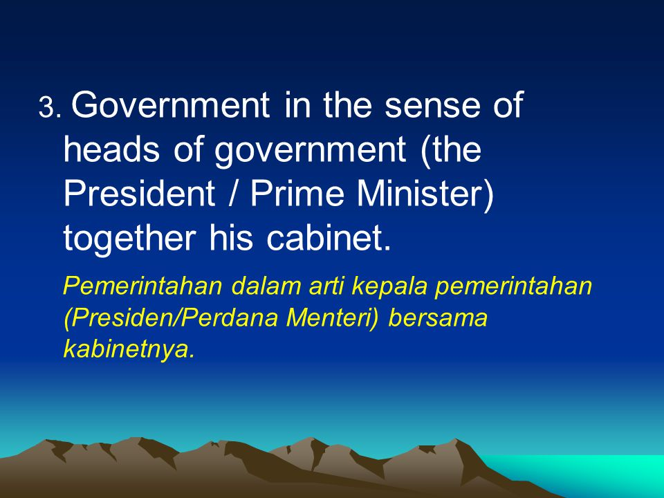 3. Government in the sense of heads of government (the President / Prime Minister) together his cabinet.
