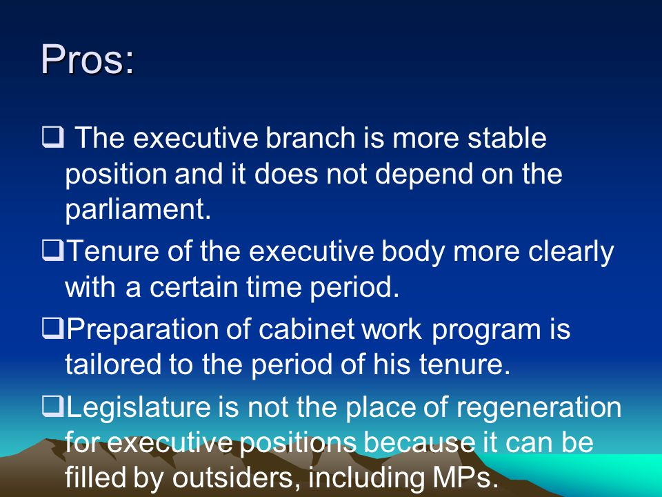 Pros: The executive branch is more stable position and it does not depend on the parliament.