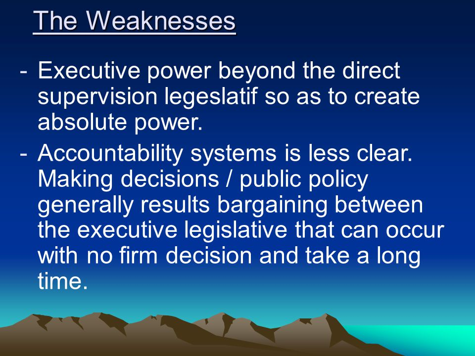 The Weaknesses Executive power beyond the direct supervision legeslatif so as to create absolute power.