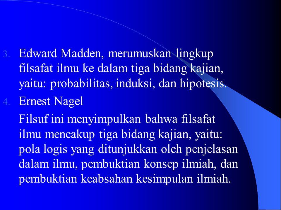 Edward Madden, merumuskan lingkup filsafat ilmu ke dalam tiga bidang kajian, yaitu: probabilitas, induksi, dan hipotesis.