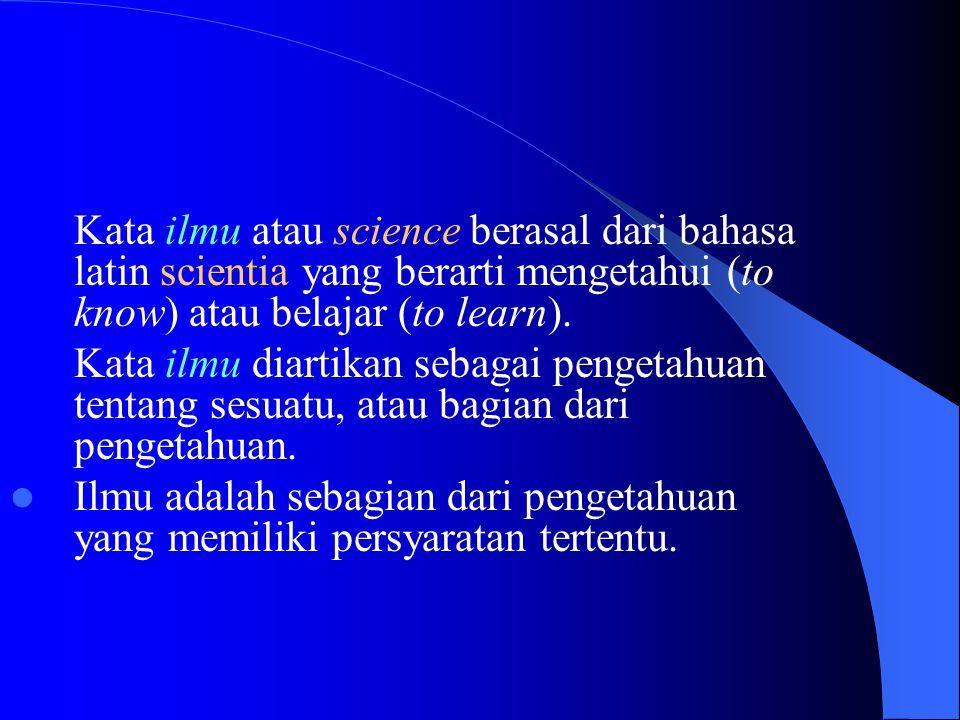 Kata ilmu atau science berasal dari bahasa latin scientia yang berarti mengetahui (to know) atau belajar (to learn).