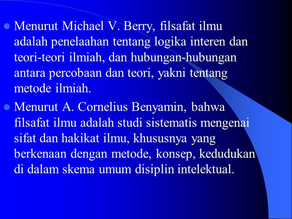 Menurut Michael V. Berry, filsafat ilmu adalah penelaahan tentang logika interen dan teori-teori ilmiah, dan hubungan-hubungan antara percobaan dan teori, yakni tentang metode ilmiah.