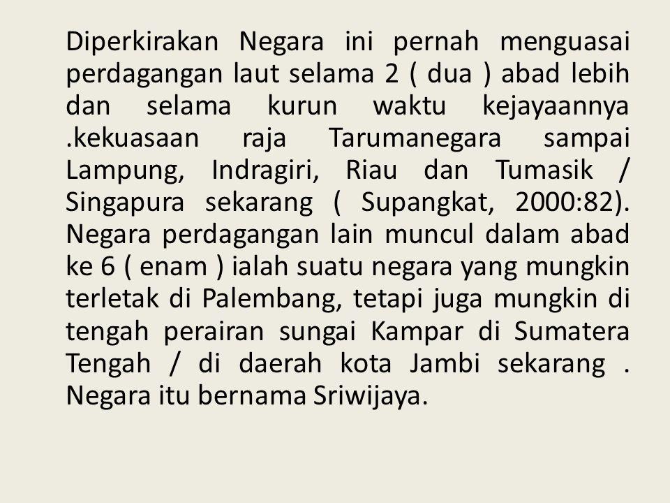 Diperkirakan Negara ini pernah menguasai perdagangan laut selama 2 ( dua ) abad lebih dan selama kurun waktu kejayaannya .kekuasaan raja Tarumanegara sampai Lampung, Indragiri, Riau dan Tumasik / Singapura sekarang ( Supangkat, 2000:82).