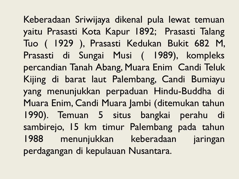 Keberadaan Sriwijaya dikenal pula lewat temuan yaitu Prasasti Kota Kapur 1892; Prasasti Talang Tuo ( 1929 ), Prasasti Kedukan Bukit 682 M, Prasasti di Sungai Musi ( 1989), kompleks percandian Tanah Abang, Muara Enim Candi Teluk Kijing di barat laut Palembang, Candi Bumiayu yang menunjukkan perpaduan Hindu-Buddha di Muara Enim, Candi Muara Jambi (ditemukan tahun 1990).