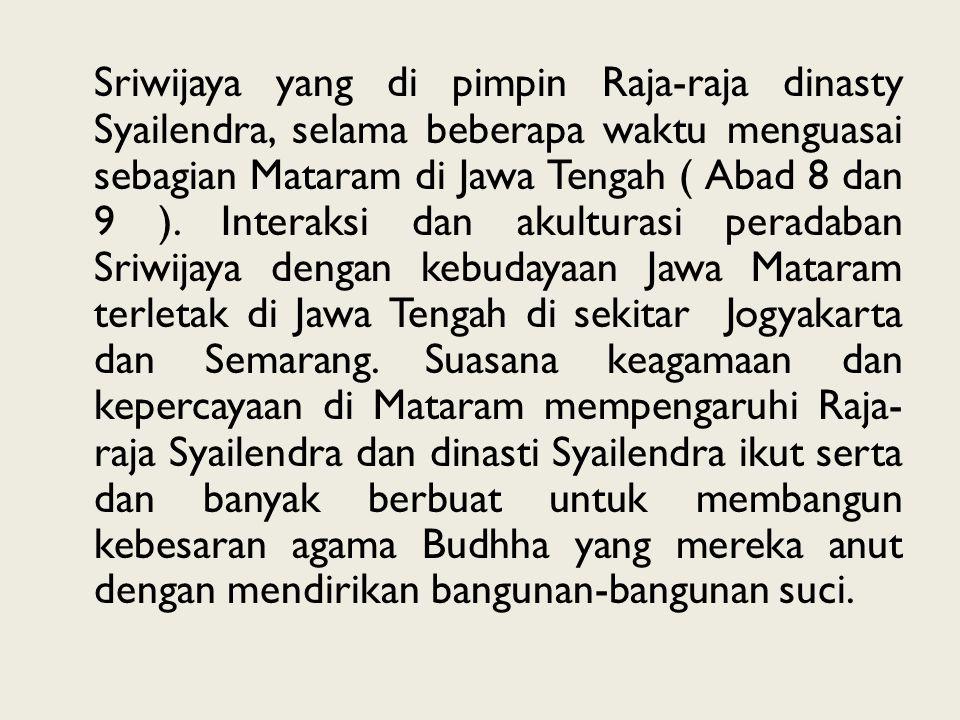 Sriwijaya yang di pimpin Raja-raja dinasty Syailendra, selama beberapa waktu menguasai sebagian Mataram di Jawa Tengah ( Abad 8 dan 9 ).