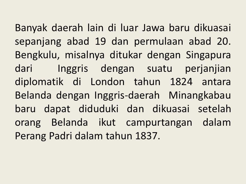 Banyak daerah lain di luar Jawa baru dikuasai sepanjang abad 19 dan permulaan abad 20.