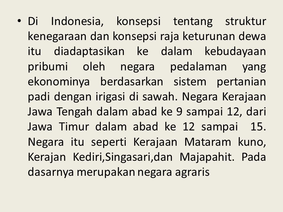 Di Indonesia, konsepsi tentang struktur kenegaraan dan konsepsi raja keturunan dewa itu diadaptasikan ke dalam kebudayaan pribumi oleh negara pedalaman yang ekonominya berdasarkan sistem pertanian padi dengan irigasi di sawah.