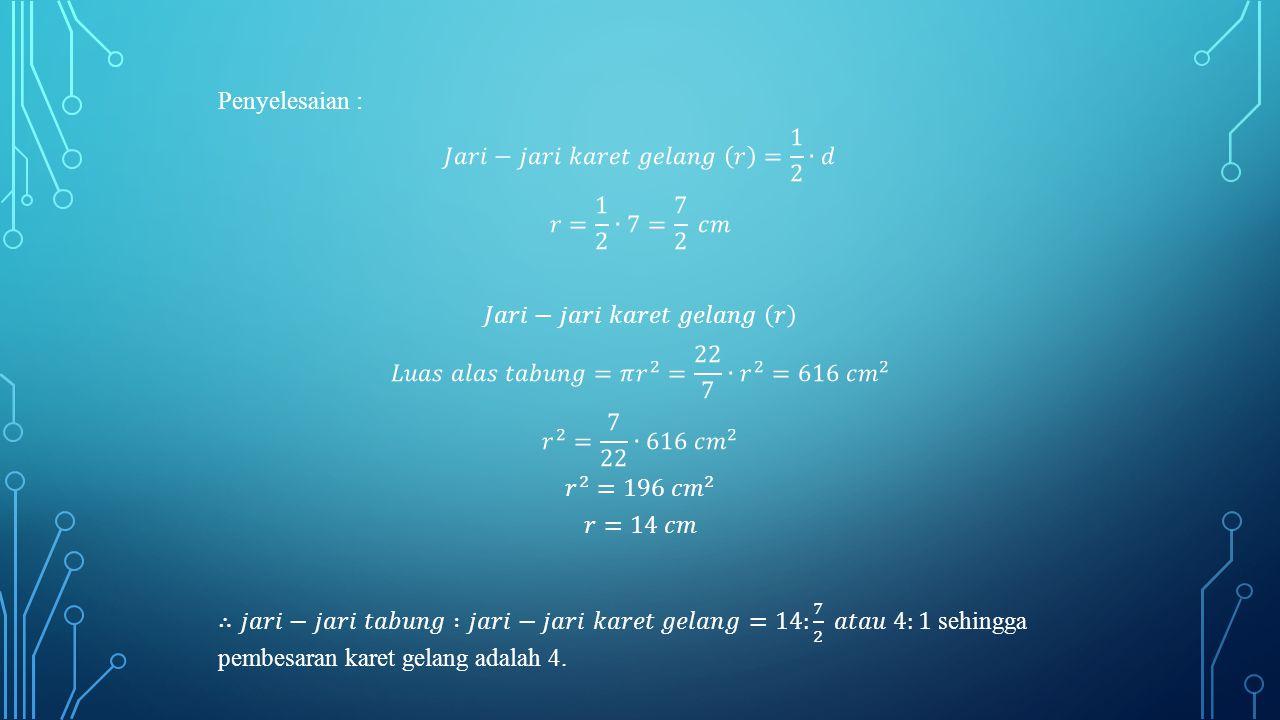 Penyelesaian : 𝐽𝑎𝑟𝑖−𝑗𝑎𝑟𝑖 𝑘𝑎𝑟𝑒𝑡 𝑔𝑒𝑙𝑎𝑛𝑔 𝑟 = 1 2 ∙𝑑 𝑟= 1 2 ∙7= 7 2 𝑐𝑚 𝐽𝑎𝑟𝑖−𝑗𝑎𝑟𝑖 𝑘𝑎𝑟𝑒𝑡 𝑔𝑒𝑙𝑎𝑛𝑔 𝑟 𝐿𝑢𝑎𝑠 𝑎𝑙𝑎𝑠 𝑡𝑎𝑏𝑢𝑛𝑔=𝜋 𝑟 2 = 22 7 ∙ 𝑟 2 =616 𝑐𝑚 2 𝑟 2 = 7 22 ∙616 𝑐𝑚 2 𝑟 2 =196 𝑐𝑚 2 𝑟=14 𝑐𝑚 ∴𝑗𝑎𝑟𝑖−𝑗𝑎𝑟𝑖 𝑡𝑎𝑏𝑢𝑛𝑔 :𝑗𝑎𝑟𝑖−𝑗𝑎𝑟𝑖 𝑘𝑎𝑟𝑒𝑡 𝑔𝑒𝑙𝑎𝑛𝑔=14: 7 2 𝑎𝑡𝑎𝑢 4:1 sehingga pembesaran karet gelang adalah 4.