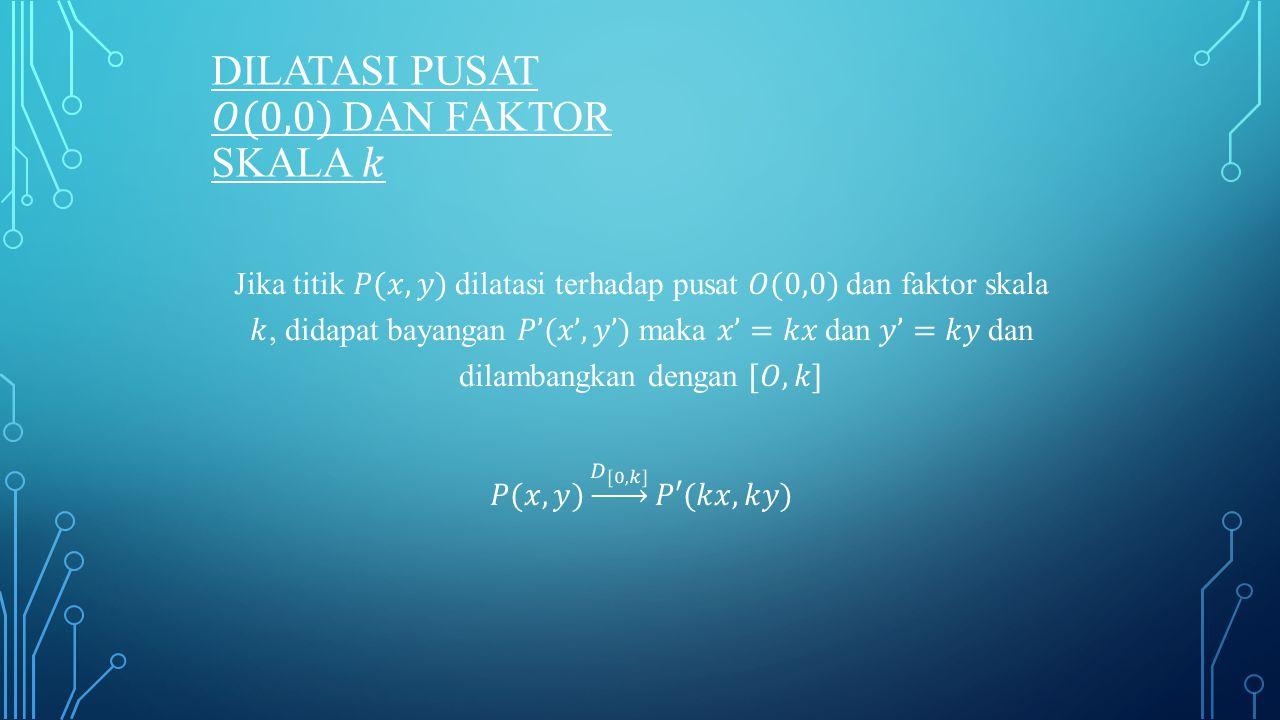 Dilatasi pusat 𝑂(0,0) dan faktor skala 𝑘
