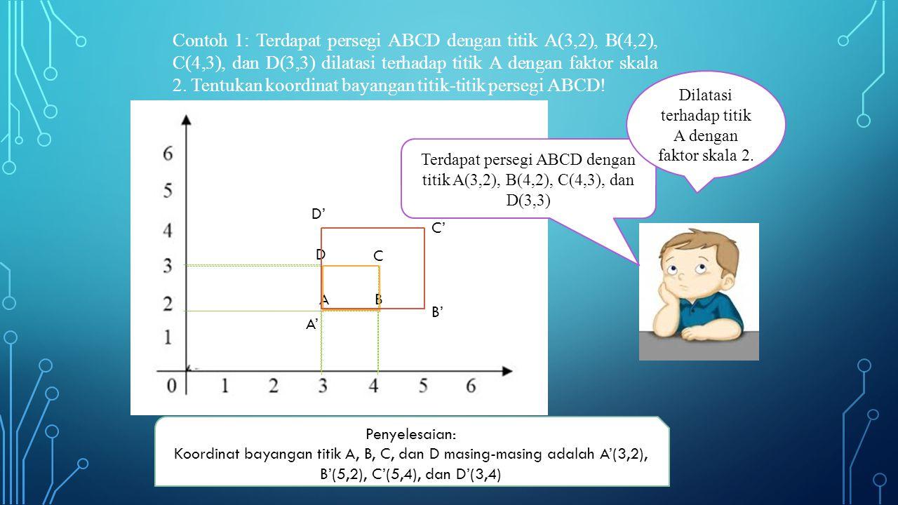 Contoh 1: Terdapat persegi ABCD dengan titik A(3,2), B(4,2), C(4,3), dan D(3,3) dilatasi terhadap titik A dengan faktor skala 2. Tentukan koordinat bayangan titik-titik persegi ABCD!