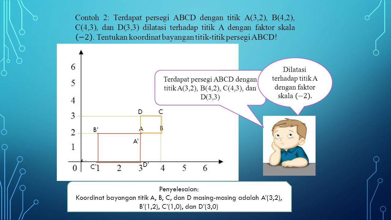 Contoh 2: Terdapat persegi ABCD dengan titik A(3,2), B(4,2), C(4,3), dan D(3,3) dilatasi terhadap titik A dengan faktor skala −2 . Tentukan koordinat bayangan titik-titik persegi ABCD!