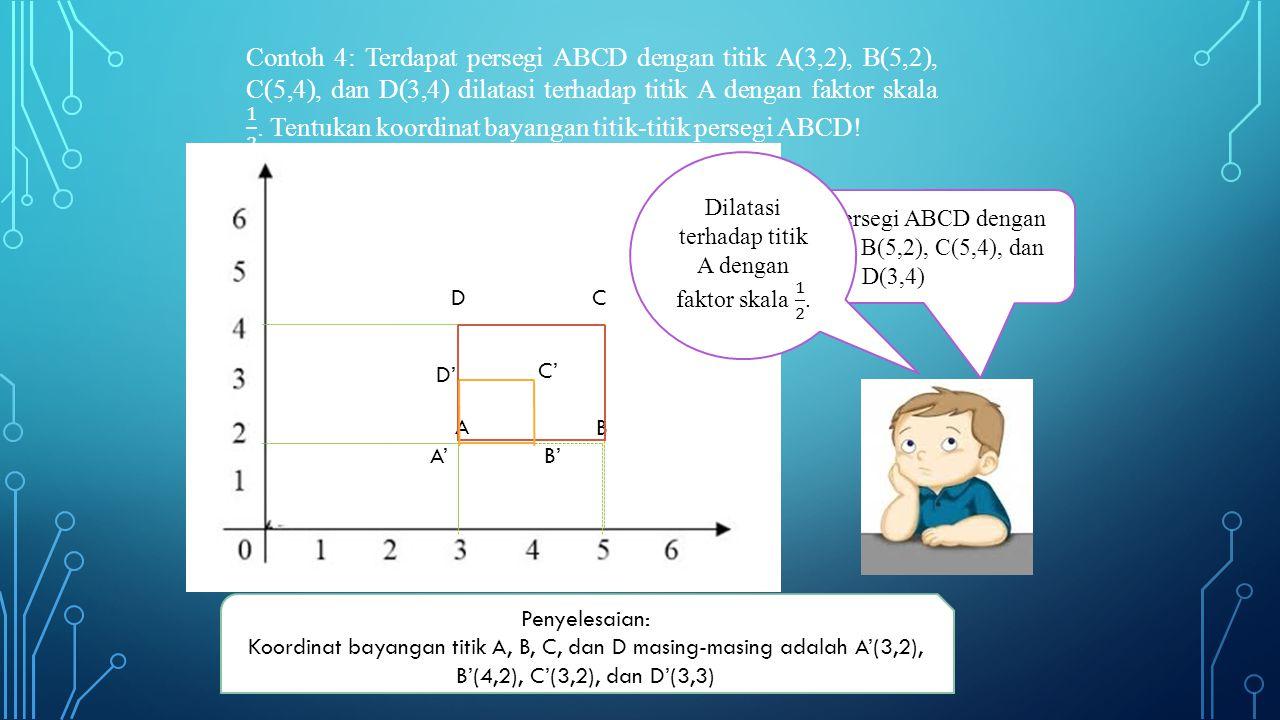 Contoh 4: Terdapat persegi ABCD dengan titik A(3,2), B(5,2), C(5,4), dan D(3,4) dilatasi terhadap titik A dengan faktor skala 1 2 . Tentukan koordinat bayangan titik-titik persegi ABCD!