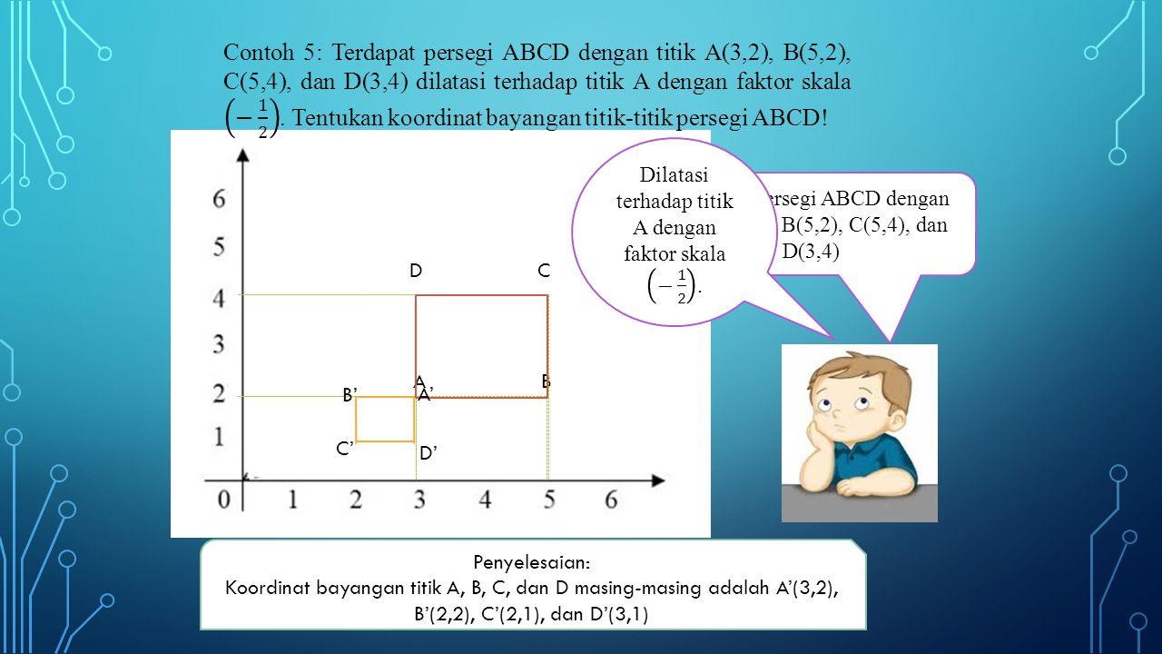 Contoh 5: Terdapat persegi ABCD dengan titik A(3,2), B(5,2), C(5,4), dan D(3,4) dilatasi terhadap titik A dengan faktor skala − 1 2 . Tentukan koordinat bayangan titik-titik persegi ABCD!