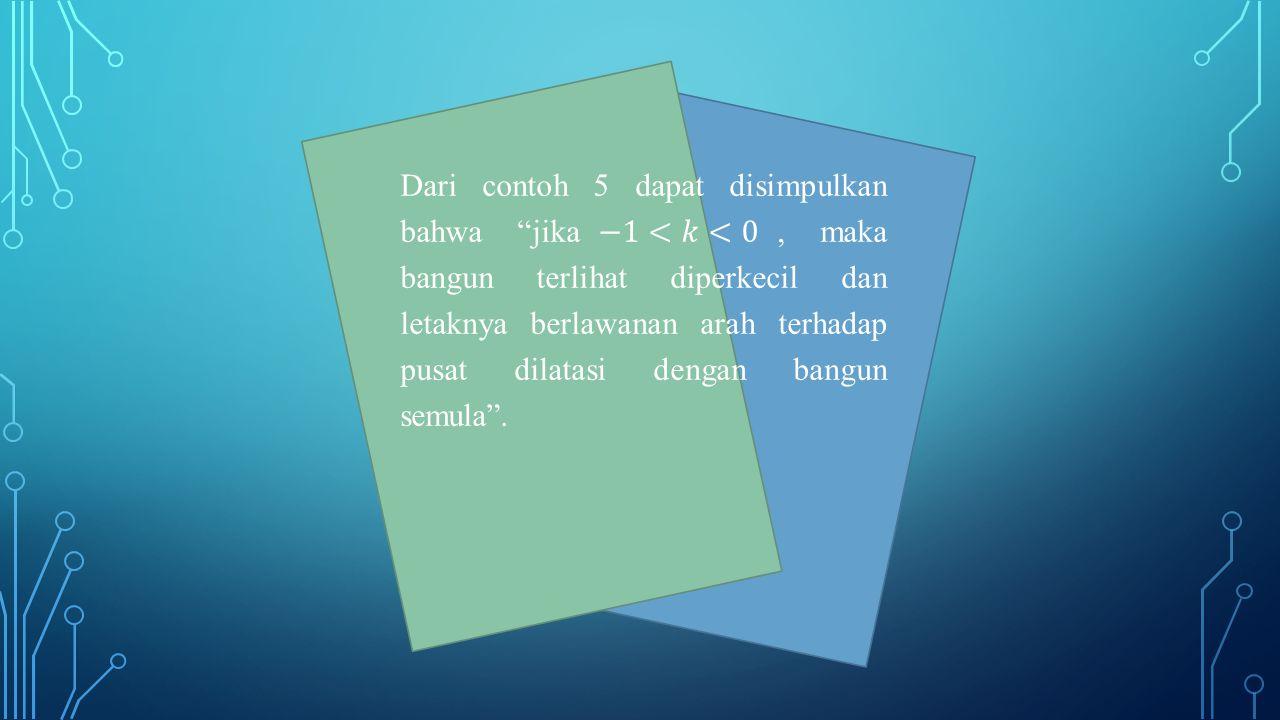 Dari contoh 5 dapat disimpulkan bahwa jika−1<𝑘<0, maka bangun terlihat diperkecil dan letaknya berlawanan arah terhadap pusat dilatasi dengan bangun semula .