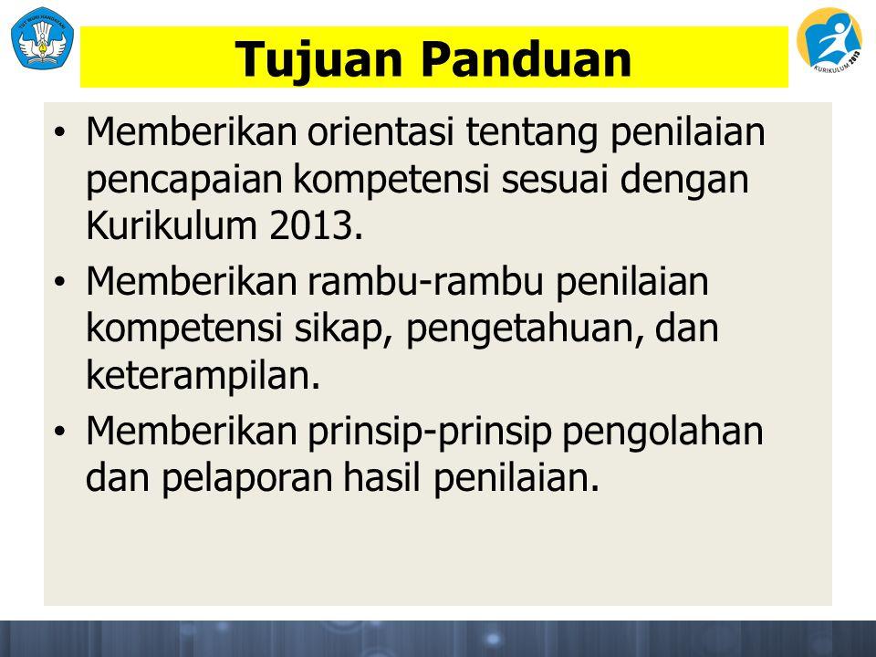 Tujuan Panduan Memberikan orientasi tentang penilaian pencapaian kompetensi sesuai dengan Kurikulum 2013.
