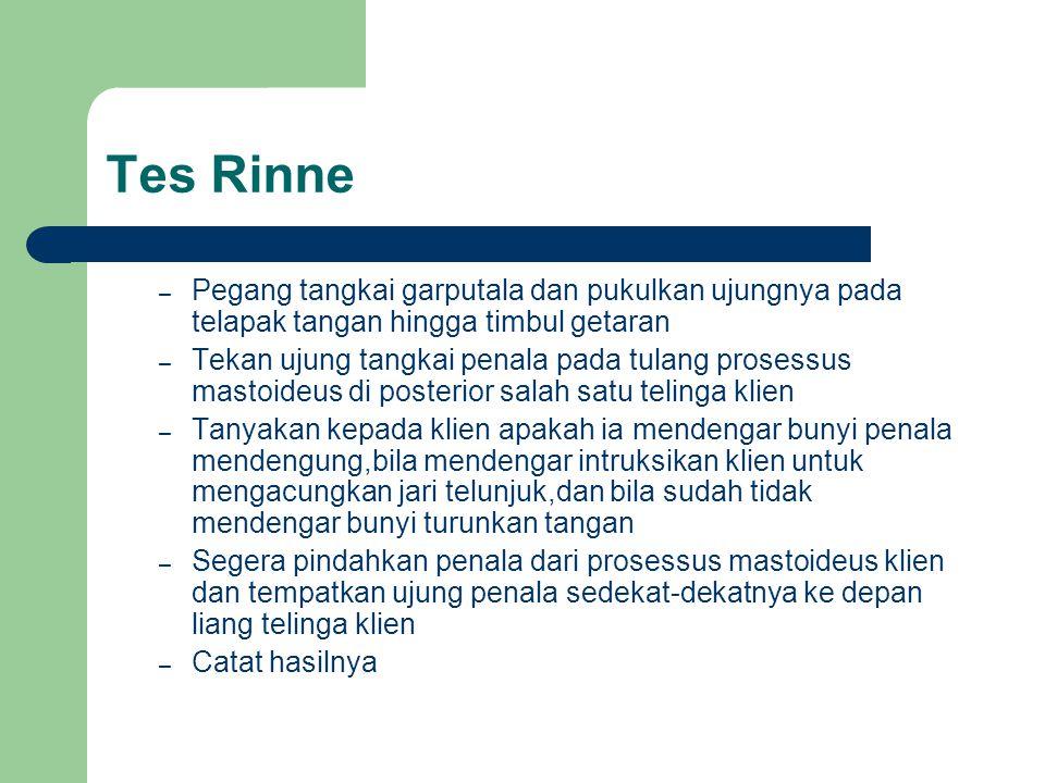 Tes Rinne Pegang tangkai garputala dan pukulkan ujungnya pada telapak tangan hingga timbul getaran.