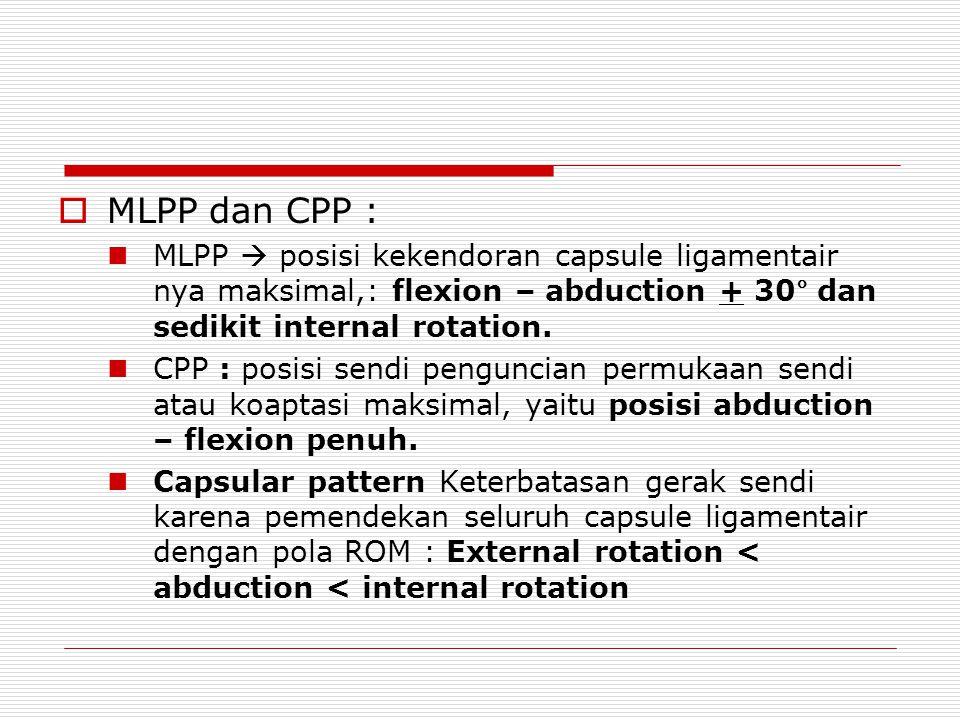 MLPP dan CPP : MLPP  posisi kekendoran capsule ligamentair nya maksimal,: flexion – abduction + 30° dan sedikit internal rotation.