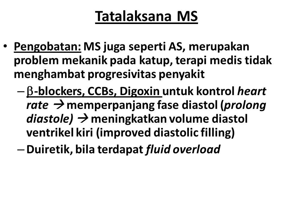 Tatalaksana MS Pengobatan: MS juga seperti AS, merupakan problem mekanik pada katup, terapi medis tidak menghambat progresivitas penyakit.