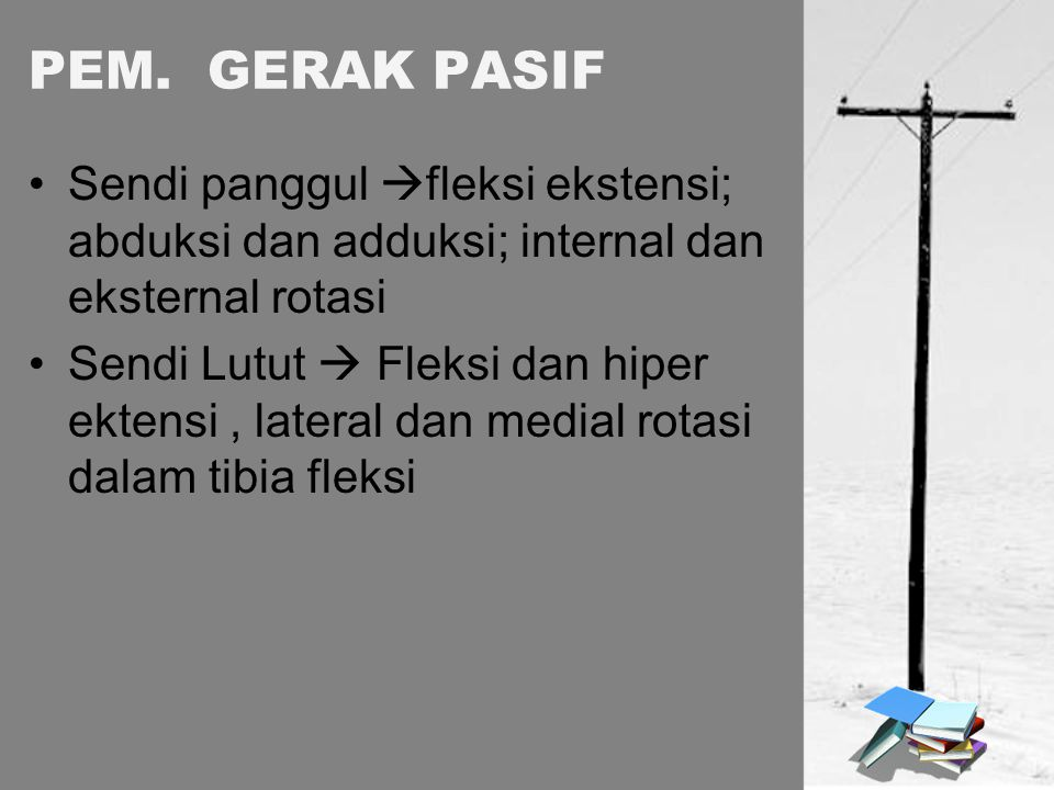 PEM. GERAK PASIF Sendi panggul fleksi ekstensi; abduksi dan adduksi; internal dan eksternal rotasi.