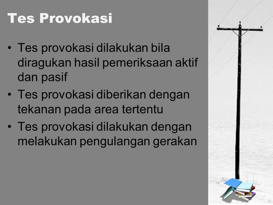 Tes Provokasi Tes provokasi dilakukan bila diragukan hasil pemeriksaan aktif dan pasif. Tes provokasi diberikan dengan tekanan pada area tertentu.