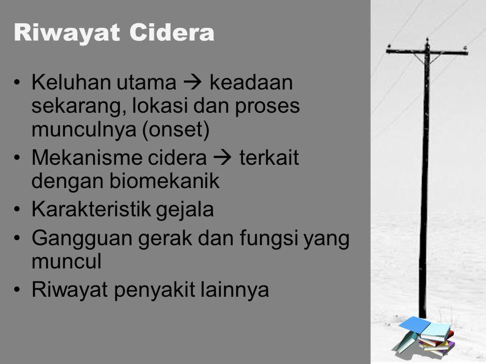 Riwayat Cidera Keluhan utama  keadaan sekarang, lokasi dan proses munculnya (onset) Mekanisme cidera  terkait dengan biomekanik.