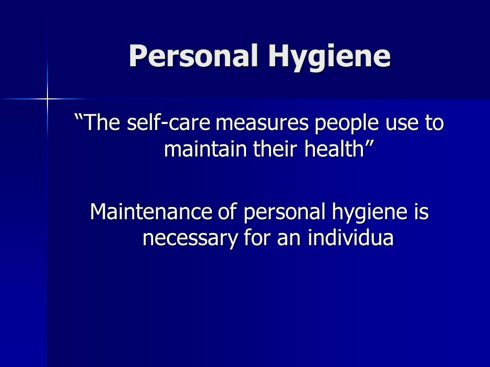 Personal Hygiene The self-care measures people use to maintain their health Maintenance of personal hygiene is necessary for an individua.
