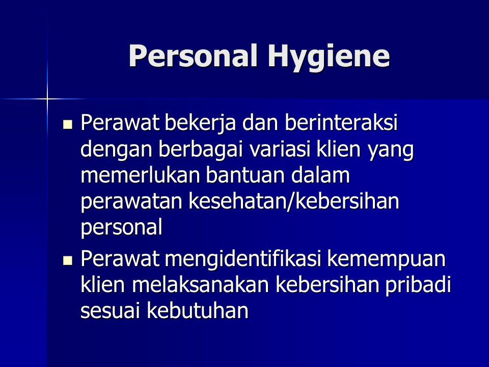 Personal Hygiene Perawat bekerja dan berinteraksi dengan berbagai variasi klien yang memerlukan bantuan dalam perawatan kesehatan/kebersihan personal.