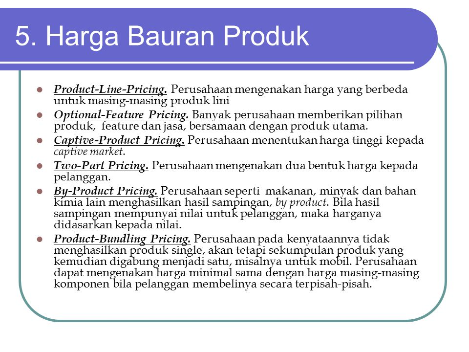 5. Harga Bauran Produk Product-Line-Pricing. Perusahaan mengenakan harga yang berbeda untuk masing-masing produk lini.