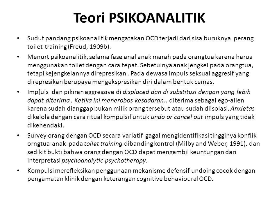 Teori PSIKOANALITIK Sudut pandang psikoanalitik mengatakan OCD terjadi dari sisa buruknya perang toilet-training (Freud, 1909b).