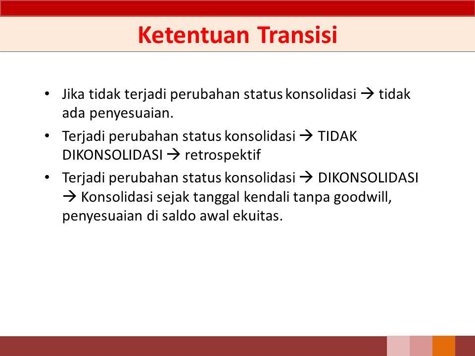 Ketentuan Transisi Jika tidak terjadi perubahan status konsolidasi  tidak ada penyesuaian.