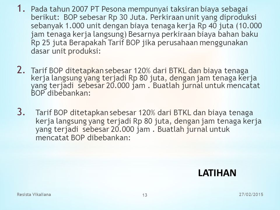 Pada tahun 2007 PT Pesona mempunyai taksiran biaya sebagai berikut: BOP sebesar Rp 30 Juta. Perkiraan unit yang diproduksi sebanyak 1.000 unit dengan biaya tenaga kerja Rp 40 juta (10.000 jam tenaga kerja langsung) Besarnya perkiraan biaya bahan baku Rp 25 juta Berapakah Tarif BOP jika perusahaan menggunakan dasar unit produksi: